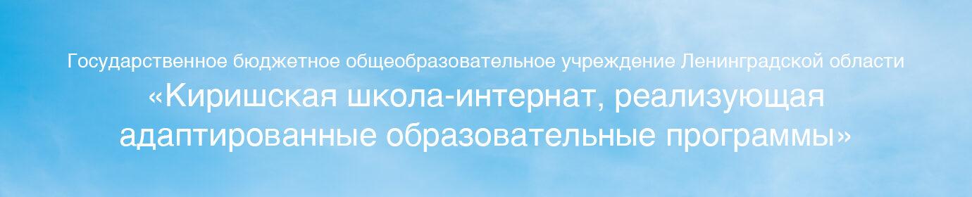 Государственное бюджетное общеобразовательное учреждение Ленинградской области «Киришская школа-интернат, реализующая адаптированные образовательные программы»